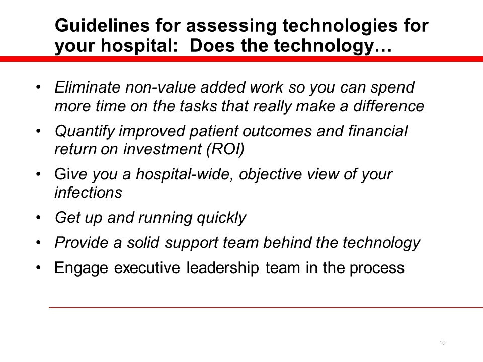 10 Guidelines for assessing technologies for your hospital: Does the technology… Eliminate non-value added work so you can spend more time on the tasks that really make a difference Quantify improved patient outcomes and financial return on investment (ROI) Give you a hospital-wide, objective view of your infections Get up and running quickly Provide a solid support team behind the technology Engage executive leadership team in the process