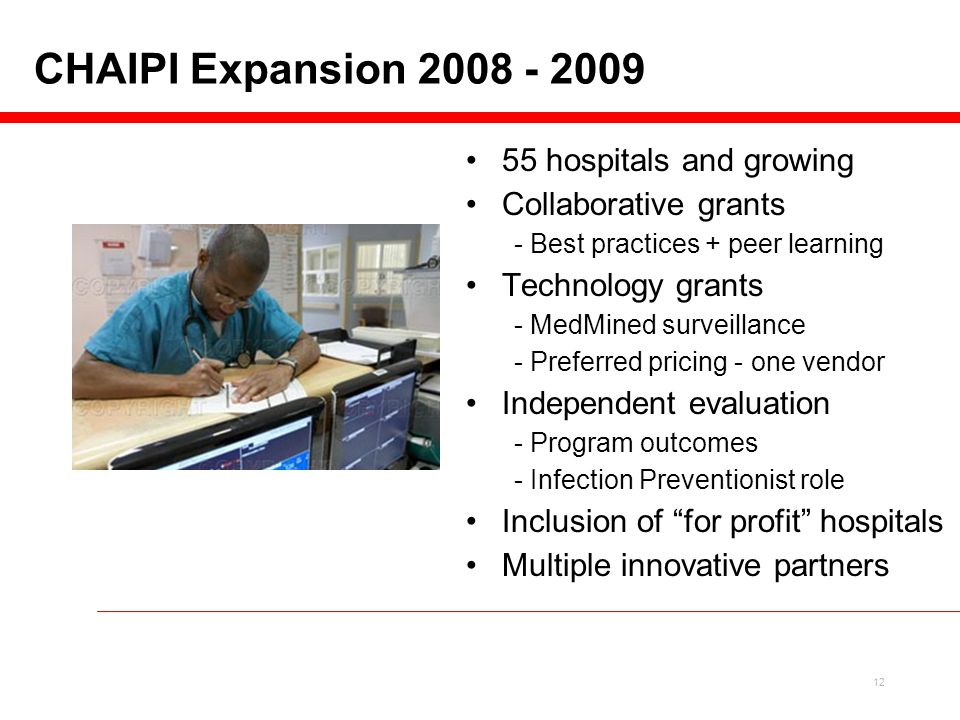 12 55 hospitals and growing Collaborative grants - Best practices + peer learning Technology grants - MedMined surveillance - Preferred pricing - one vendor Independent evaluation - Program outcomes - Infection Preventionist role Inclusion of for profit hospitals Multiple innovative partners CHAIPI Expansion 2008 - 2009