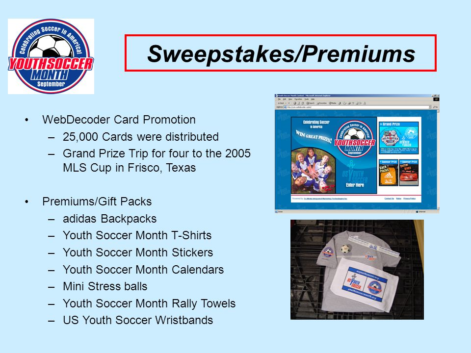 Sweepstakes/Premiums WebDecoder Card Promotion –25,000 Cards were distributed –Grand Prize Trip for four to the 2005 MLS Cup in Frisco, Texas Premiums/Gift Packs –adidas Backpacks –Youth Soccer Month T-Shirts –Youth Soccer Month Stickers –Youth Soccer Month Calendars –Mini Stress balls –Youth Soccer Month Rally Towels –US Youth Soccer Wristbands