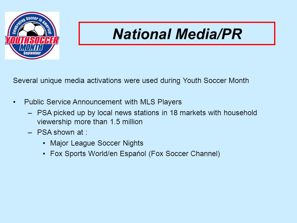 National Media/PR Several unique media activations were used during Youth Soccer Month Public Service Announcement with MLS Players –PSA picked up by local news stations in 18 markets with household viewership more than 1.5 million –PSA shown at : Major League Soccer Nights Fox Sports World/en Espańol (Fox Soccer Channel)
