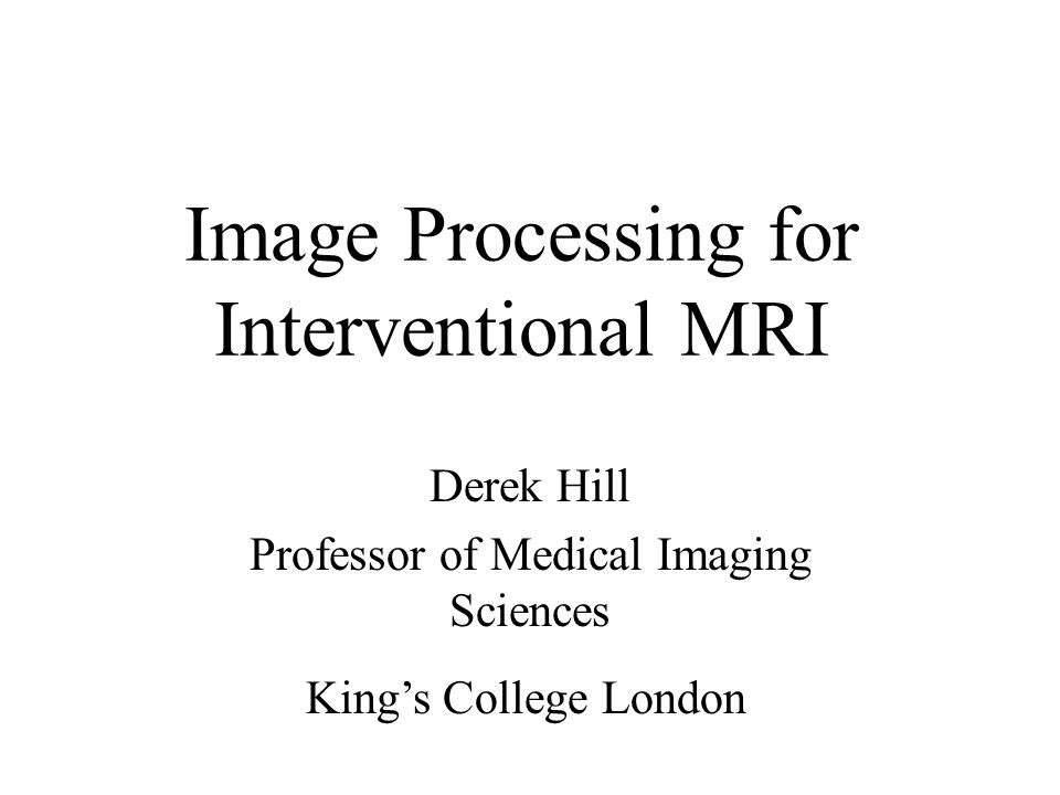 Image Processing for Interventional MRI Derek Hill Professor of Medical Imaging Sciences King's College London