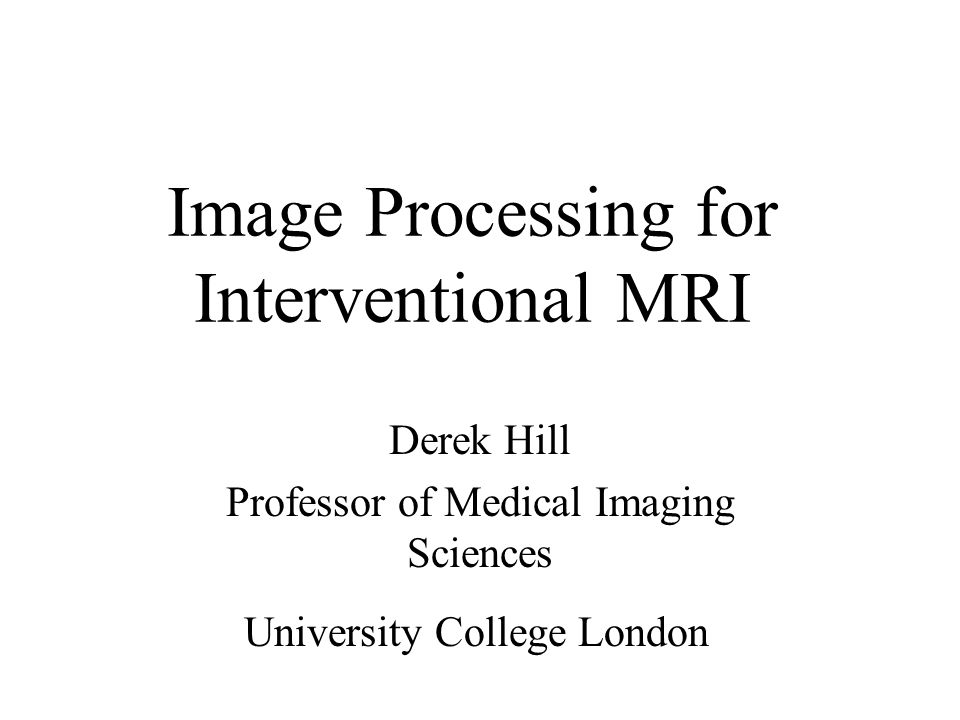 Image Processing for Interventional MRI Derek Hill Professor of Medical Imaging Sciences University College London