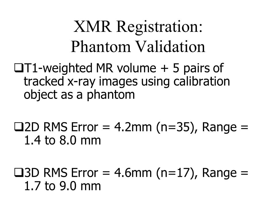 XMR Registration: Phantom Validation  T1-weighted MR volume + 5 pairs of tracked x-ray images using calibration object as a phantom  2D RMS Error = 4.2mm (n=35), Range = 1.4 to 8.0 mm  3D RMS Error = 4.6mm (n=17), Range = 1.7 to 9.0 mm  Registration and Tracking to Integrate X- ray and MR Images in an XMR Facility , Rhode et al, TMI, Nov 2003.