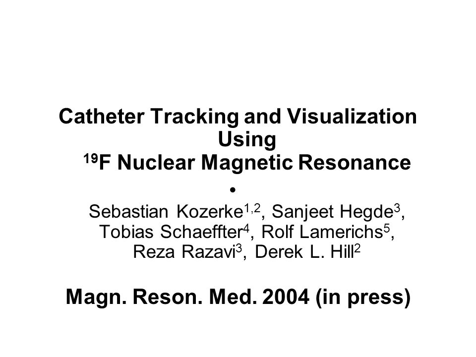 Catheter Tracking and Visualization Using 19 F Nuclear Magnetic Resonance Sebastian Kozerke 1,2, Sanjeet Hegde 3, Tobias Schaeffter 4, Rolf Lamerichs 5, Reza Razavi 3, Derek L.