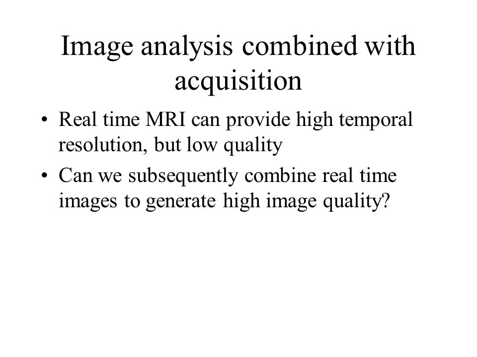 Image analysis combined with acquisition Real time MRI can provide high temporal resolution, but low quality Can we subsequently combine real time images to generate high image quality