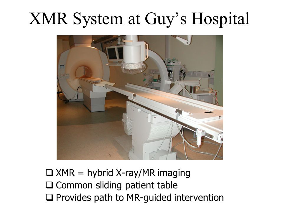 XMR System at Guy's Hospital  XMR = hybrid X-ray/MR imaging  Common sliding patient table  Provides path to MR-guided intervention