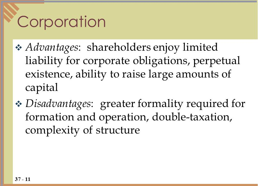  Advantages : shareholders enjoy limited liability for corporate obligations, perpetual existence, ability to raise large amounts of capital  Disadvantages : greater formality required for formation and operation, double-taxation, complexity of structure Corporation 37 - 11