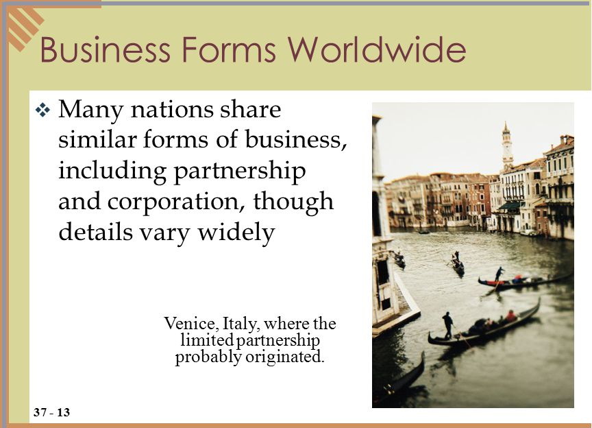 Many nations share similar forms of business, including partnership and corporation, though details vary widely Business Forms Worldwide 37 - 13 Venice, Italy, where the limited partnership probably originated.