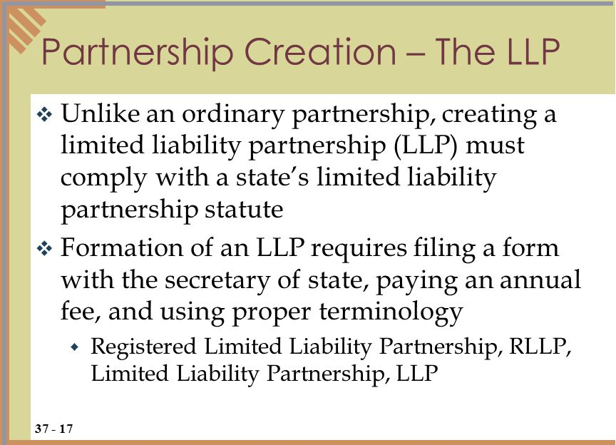  Unlike an ordinary partnership, creating a limited liability partnership (LLP) must comply with a state's limited liability partnership statute  Formation of an LLP requires filing a form with the secretary of state, paying an annual fee, and using proper terminology  Registered Limited Liability Partnership, RLLP, Limited Liability Partnership, LLP Partnership Creation – The LLP 37 - 17