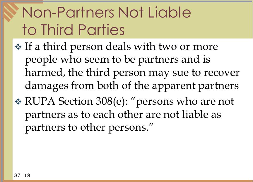  However, under the doctrine of purported partners, if the third party proves that one apparent partner misled him to believe that the two (or more) people were partners, the third party may sue the partner that caused the deception for damages suffered when the apparent partnership failed to perform as agreed Purported Partners 37 - 19