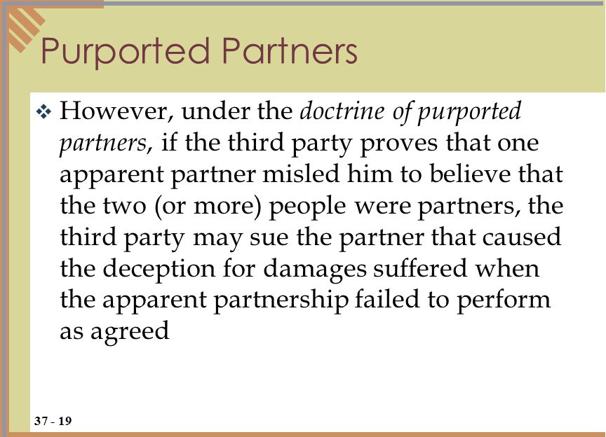  However, under the doctrine of purported partners, if the third party proves that one apparent partner misled him to believe that the two (or more) people were partners, the third party may sue the partner that caused the deception for damages suffered when the apparent partnership failed to perform as agreed Purported Partners 37 - 19