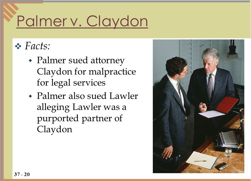 Facts:  Palmer sued attorney Claydon for malpractice for legal services  Palmer also sued Lawler alleging Lawler was a purported partner of Claydon Palmer v.