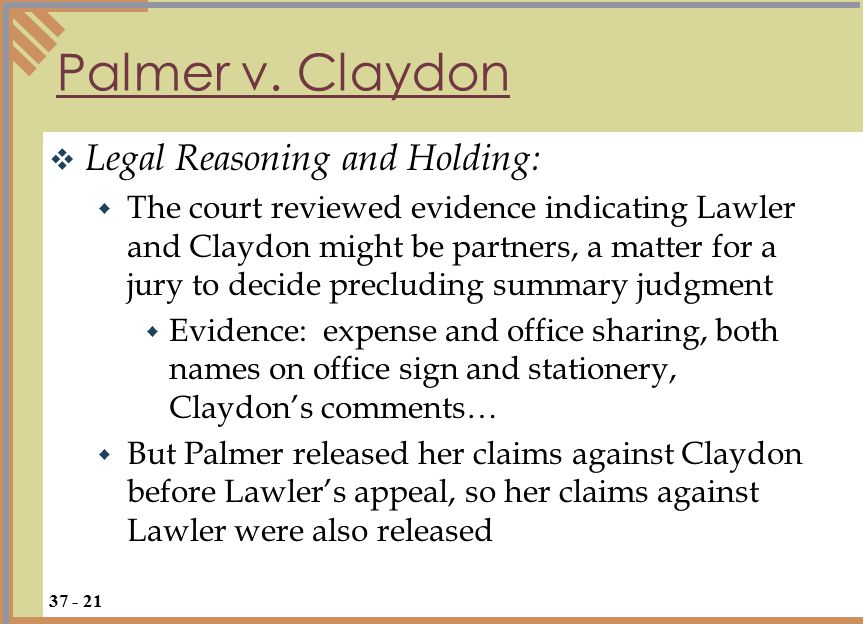  Legal Reasoning and Holding:  The court reviewed evidence indicating Lawler and Claydon might be partners, a matter for a jury to decide precluding summary judgment  Evidence: expense and office sharing, both names on office sign and stationery, Claydon's comments…  But Palmer released her claims against Claydon before Lawler's appeal, so her claims against Lawler were also released Palmer v.