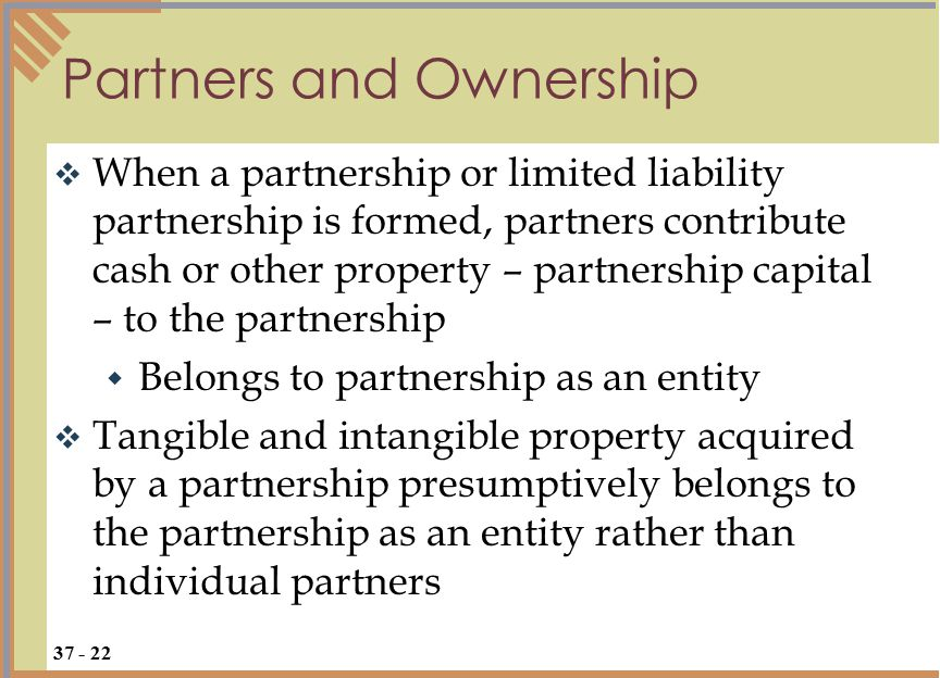  When a partnership or limited liability partnership is formed, partners contribute cash or other property – partnership capital – to the partnership  Belongs to partnership as an entity  Tangible and intangible property acquired by a partnership presumptively belongs to the partnership as an entity rather than individual partners Partners and Ownership 37 - 22