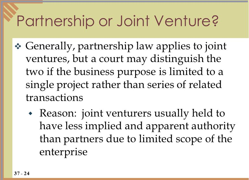  Generally, partnership law applies to joint ventures, but a court may distinguish the two if the business purpose is limited to a single project rather than series of related transactions  Reason: joint venturers usually held to have less implied and apparent authority than partners due to limited scope of the enterprise Partnership or Joint Venture.