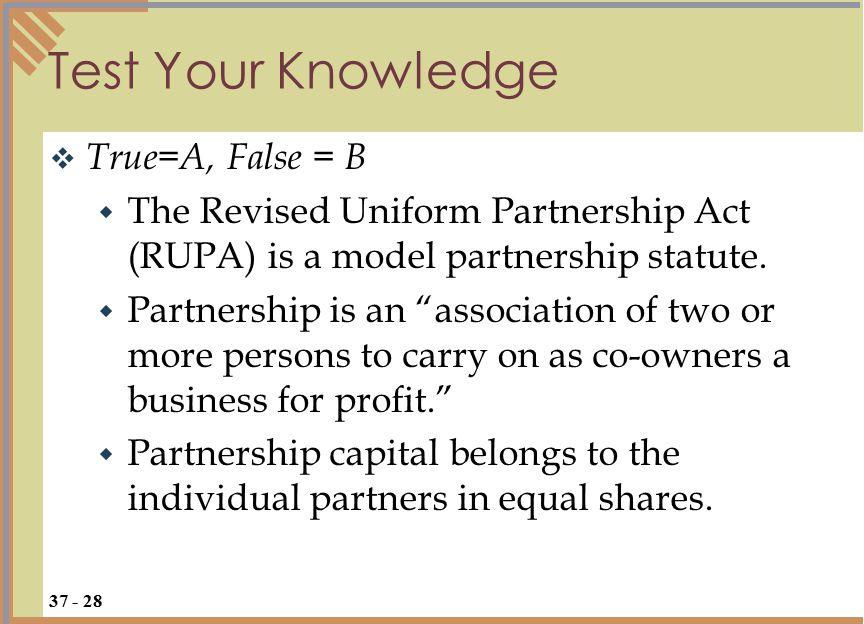 "Test Your Knowledge  True=A, False = B  The Revised Uniform Partnership Act (RUPA) is a model partnership statute.  Partnership is an ""association"