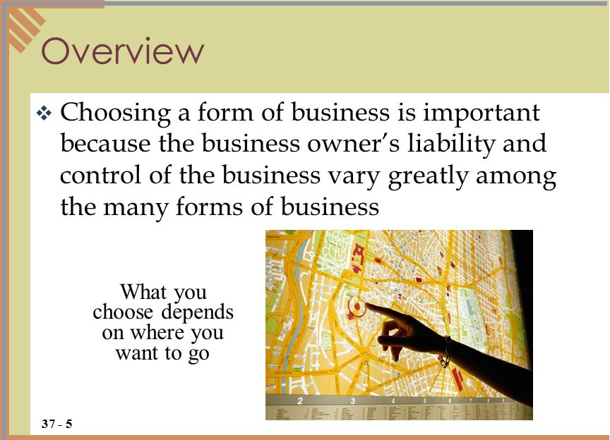  Choosing a form of business is important because the business owner's liability and control of the business vary greatly among the many forms of business Overview 37 - 5 What you choose depends on where you want to go
