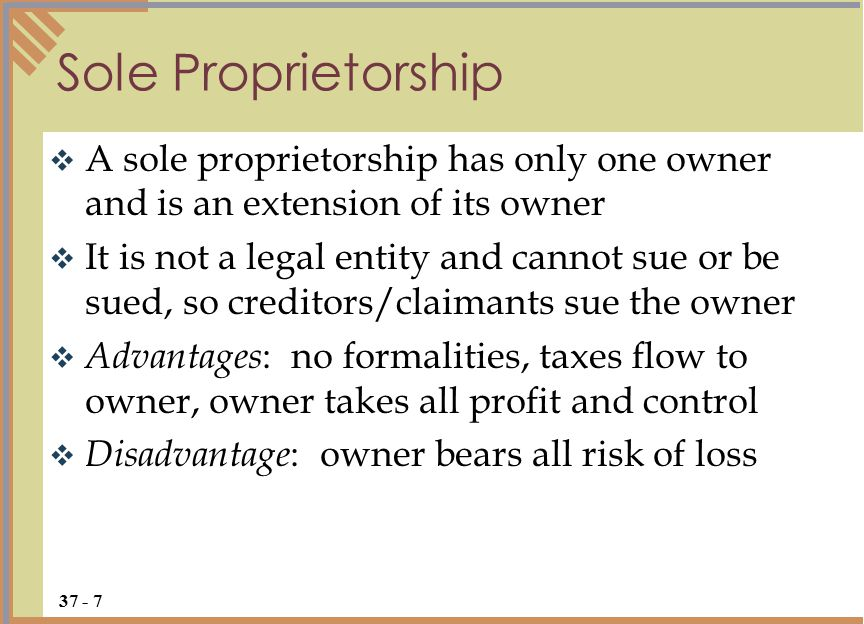  A sole proprietorship has only one owner and is an extension of its owner  It is not a legal entity and cannot sue or be sued, so creditors/claimants sue the owner  Advantages : no formalities, taxes flow to owner, owner takes all profit and control  Disadvantage : owner bears all risk of loss Sole Proprietorship 37 - 7