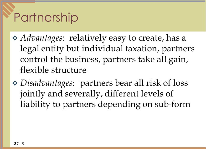  Advantages : relatively easy to create, has a legal entity but individual taxation, partners control the business, partners take all gain, flexible