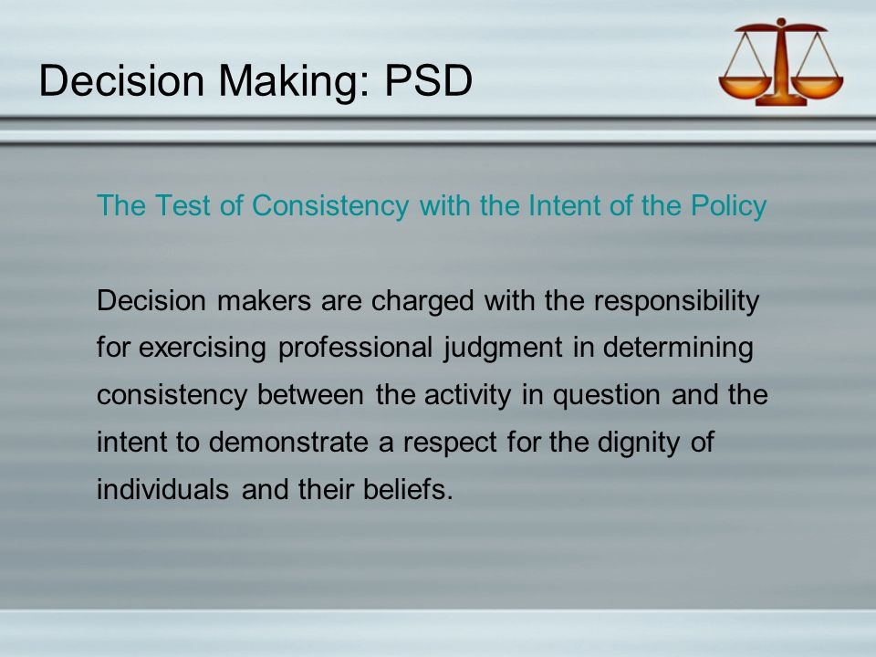 Decision Making: PSD The Test of Consistency with the Intent of the Policy Decision makers are charged with the responsibility for exercising professi