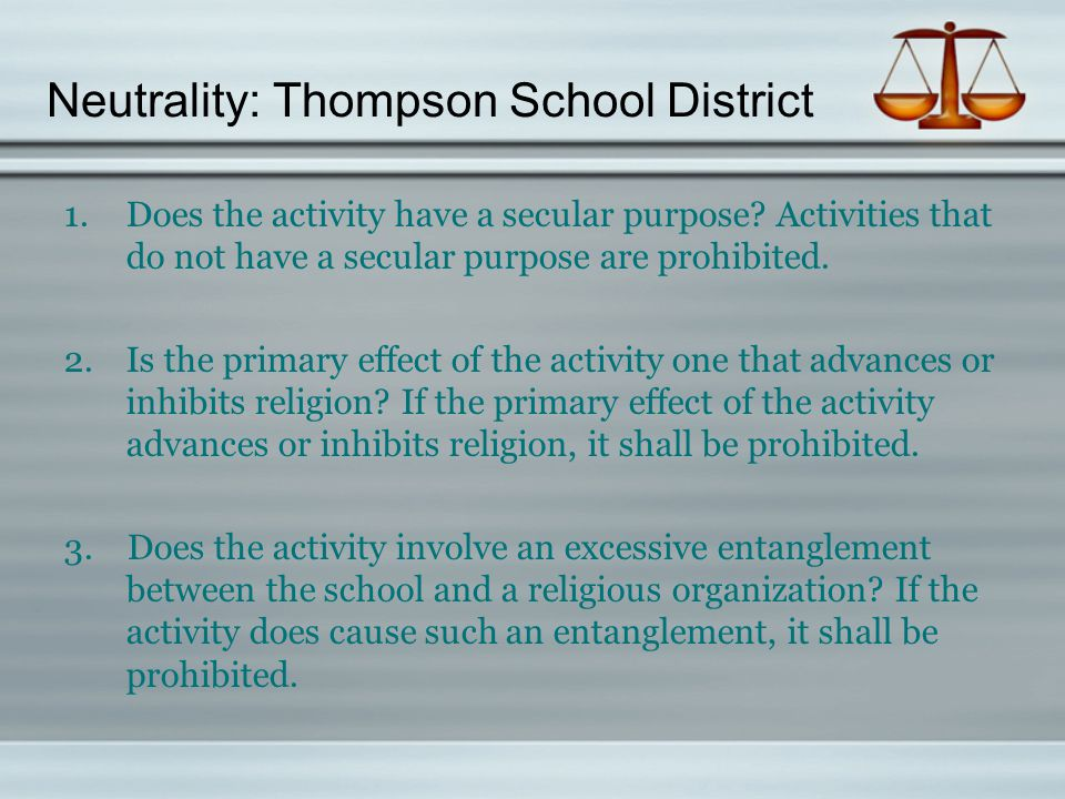 Neutrality: Thompson School District 1.Does the activity have a secular purpose? Activities that do not have a secular purpose are prohibited. 2.Is th