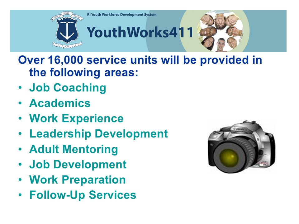 Over 16,000 service units will be provided in the following areas: Job Coaching Academics Work Experience Leadership Development Adult Mentoring Job Development Work Preparation Follow-Up Services