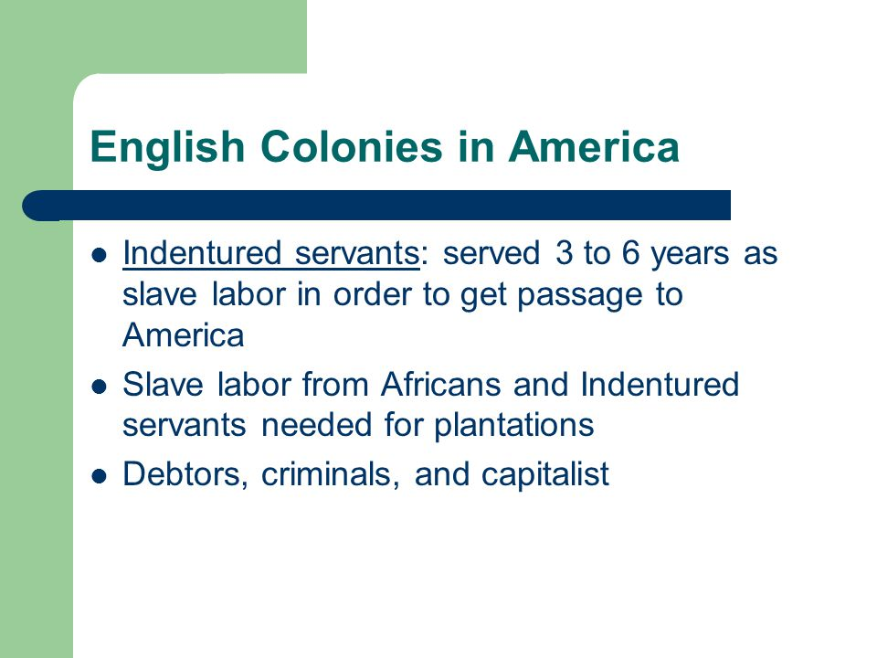 English Colonies in America Indentured servants: served 3 to 6 years as slave labor in order to get passage to America Indentured servants Slave labor from Africans and Indentured servants needed for plantations Debtors, criminals, and capitalist
