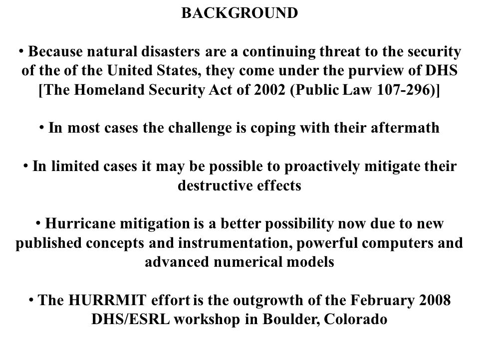 BACKGROUND Because natural disasters are a continuing threat to the security of the of the United States, they come under the purview of DHS [The Homeland Security Act of 2002 (Public Law 107-296)] In most cases the challenge is coping with their aftermath In limited cases it may be possible to proactively mitigate their destructive effects Hurricane mitigation is a better possibility now due to new published concepts and instrumentation, powerful computers and advanced numerical models The HURRMIT effort is the outgrowth of the February 2008 DHS/ESRL workshop in Boulder, Colorado