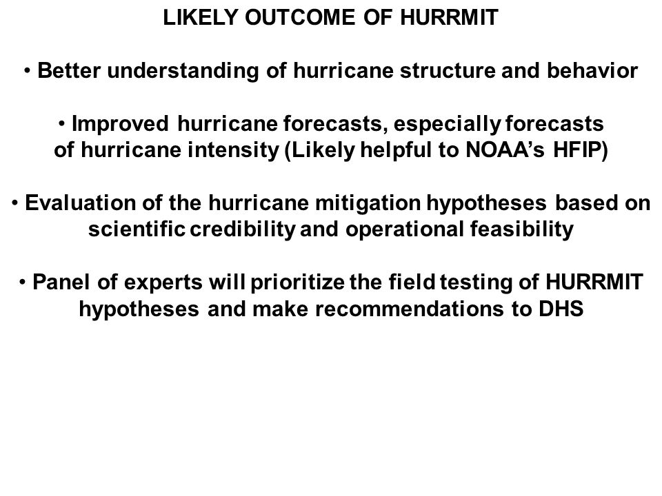 LIKELY OUTCOME OF HURRMIT Better understanding of hurricane structure and behavior Improved hurricane forecasts, especially forecasts of hurricane intensity (Likely helpful to NOAA's HFIP) Evaluation of the hurricane mitigation hypotheses based on scientific credibility and operational feasibility Panel of experts will prioritize the field testing of HURRMIT hypotheses and make recommendations to DHS
