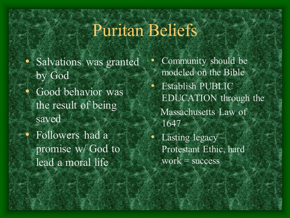 Puritan Beliefs Salvations was granted by God Good behavior was the result of being saved Followers had a promise w/ God to lead a moral life Community should be modeled on the Bible Establish PUBLIC EDUCATION through the Massachusetts Law of 1647 Lasting legacy – Protestant Ethic, hard work = success