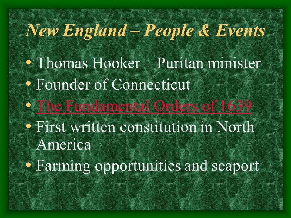 New England – People & Events Thomas Hooker – Puritan minister Founder of Connecticut The Fundamental Orders of 1639 First written constitution in North America Farming opportunities and seaport