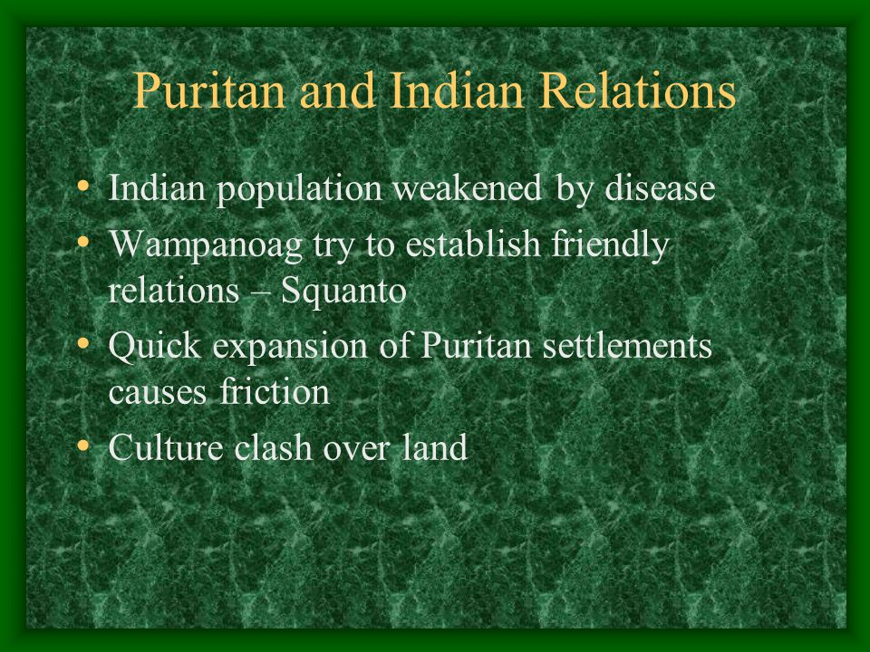 Puritan and Indian Relations Indian population weakened by disease Wampanoag try to establish friendly relations – Squanto Quick expansion of Puritan settlements causes friction Culture clash over land