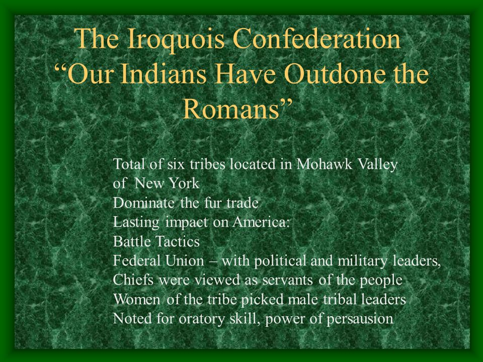 The Iroquois Confederation Our Indians Have Outdone the Romans Total of six tribes located in Mohawk Valley of New York Dominate the fur trade Lasting impact on America: Battle Tactics Federal Union – with political and military leaders, Chiefs were viewed as servants of the people Women of the tribe picked male tribal leaders Noted for oratory skill, power of persausion