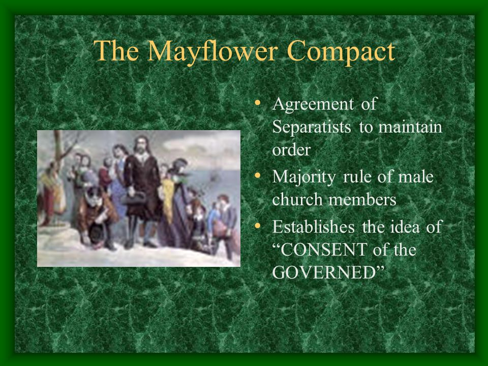 The Mayflower Compact Agreement of Separatists to maintain order Majority rule of male church members Establishes the idea of CONSENT of the GOVERNED