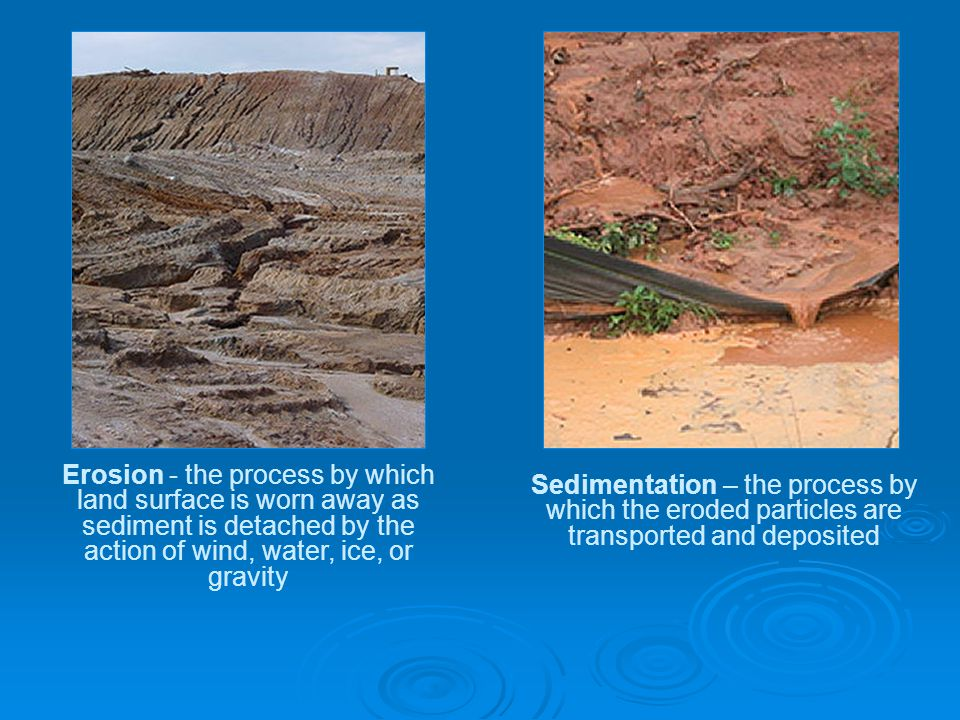 Sedimentation – the process by which the eroded particles are transported and deposited Erosion - the process by which land surface is worn away as sediment is detached by the action of wind, water, ice, or gravity
