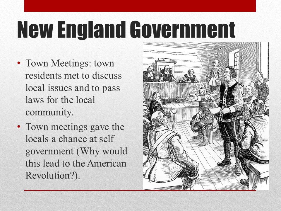 New England Government Town Meetings: town residents met to discuss local issues and to pass laws for the local community. Town meetings gave the loca