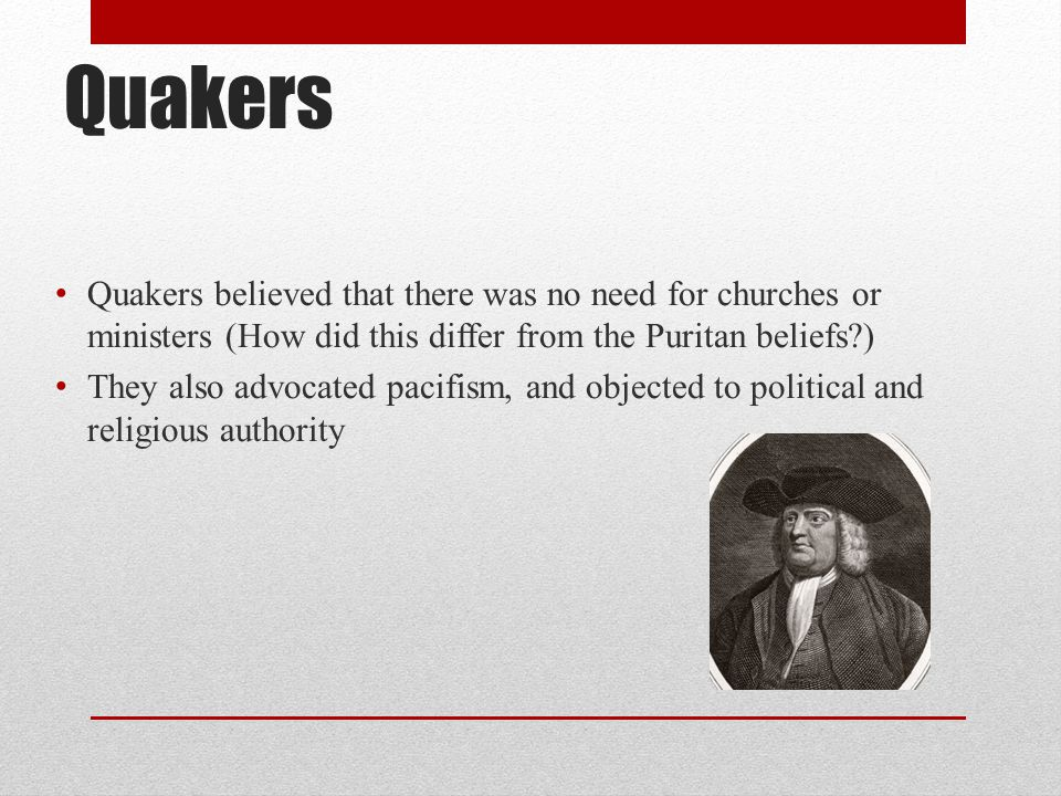 Quakers Quakers believed that there was no need for churches or ministers (How did this differ from the Puritan beliefs?) They also advocated pacifism