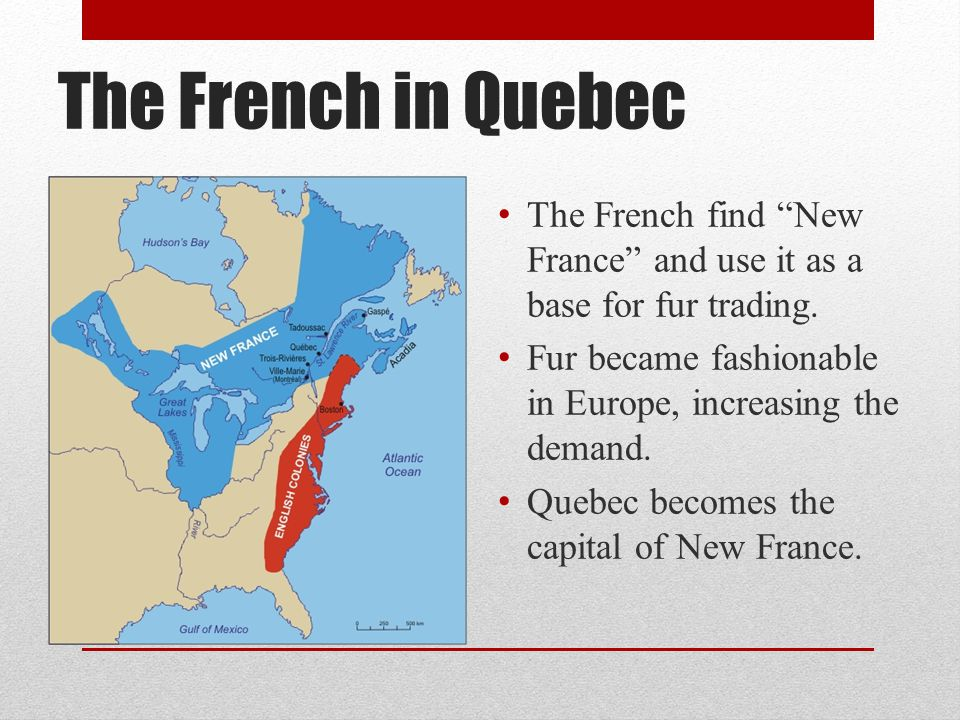 "The French in Quebec The French find ""New France"" and use it as a base for fur trading. Fur became fashionable in Europe, increasing the demand. Quebe"