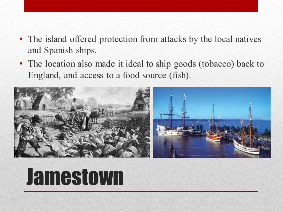 Jamestown The island offered protection from attacks by the local natives and Spanish ships. The location also made it ideal to ship goods (tobacco) b