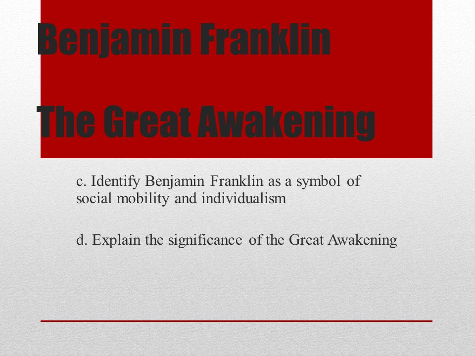 Benjamin Franklin The Great Awakening c. Identify Benjamin Franklin as a symbol of social mobility and individualism d. Explain the significance of th