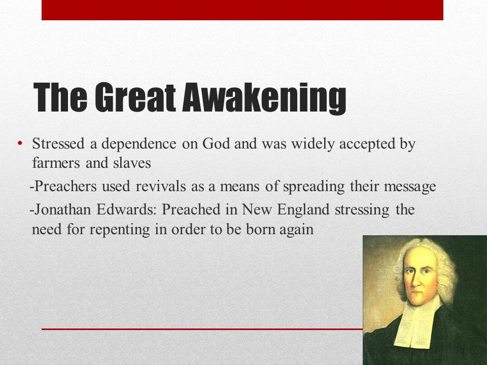 The Great Awakening Stressed a dependence on God and was widely accepted by farmers and slaves -Preachers used revivals as a means of spreading their