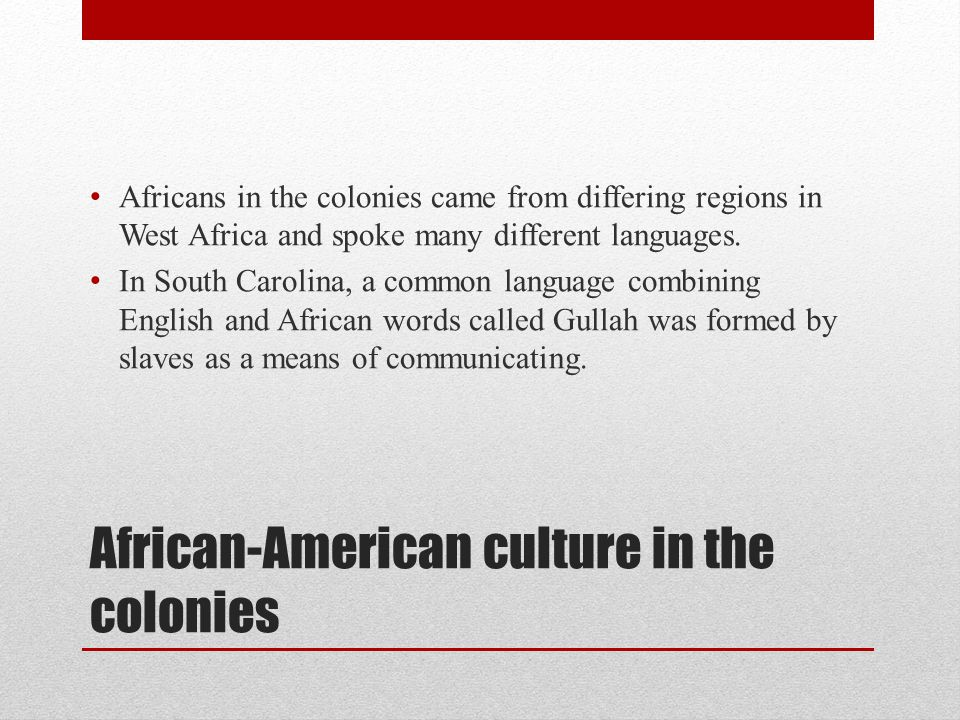 African-American culture in the colonies Africans in the colonies came from differing regions in West Africa and spoke many different languages. In So