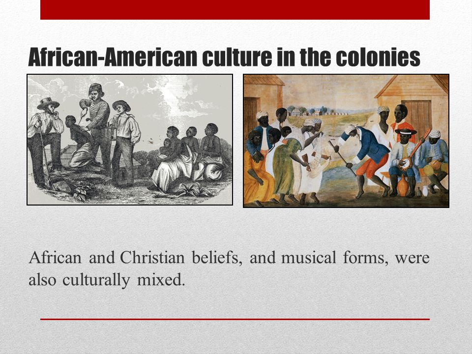 African-American culture in the colonies African and Christian beliefs, and musical forms, were also culturally mixed.