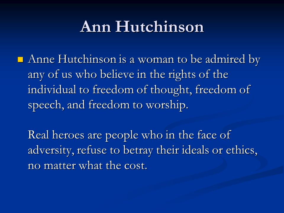 Ann Hutchinson Anne Hutchinson is a woman to be admired by any of us who believe in the rights of the individual to freedom of thought, freedom of spe