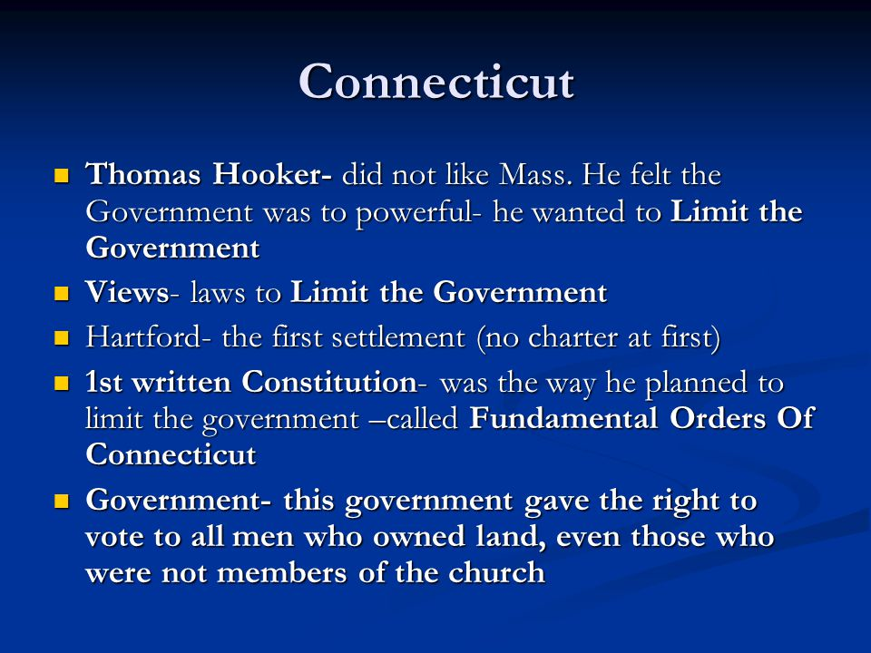 Connecticut Thomas Hooker- did not like Mass. He felt the Government was to powerful- he wanted to Limit the Government Thomas Hooker- did not like Ma