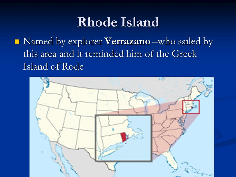 Rhode Island Named by explorer Verrazano –who sailed by this area and it reminded him of the Greek Island of Rode Named by explorer Verrazano –who sai