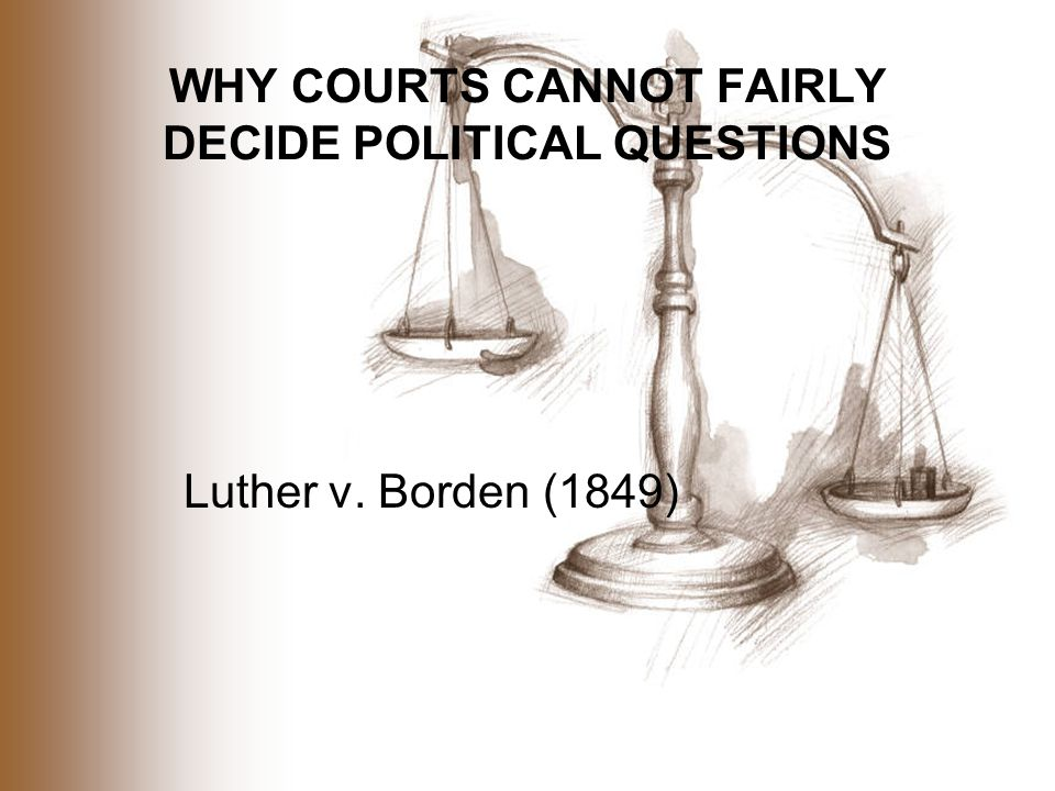 WHY COURTS CANNOT FAIRLY DECIDE POLITICAL QUESTIONS Luther v. Borden (1849)