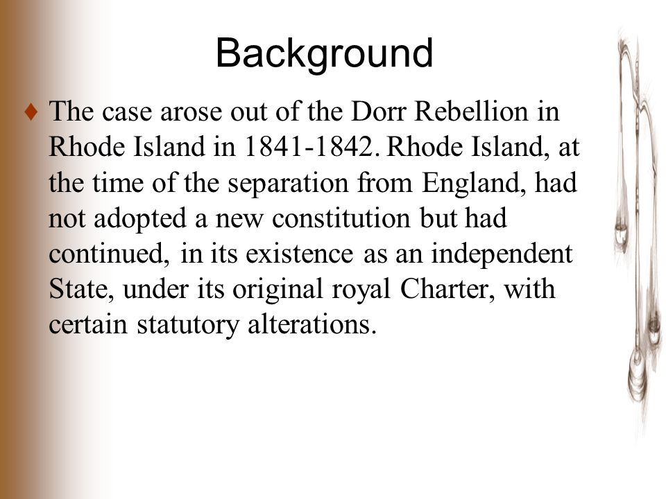 Background ♦ The case arose out of the Dorr Rebellion in Rhode Island in 1841-1842.