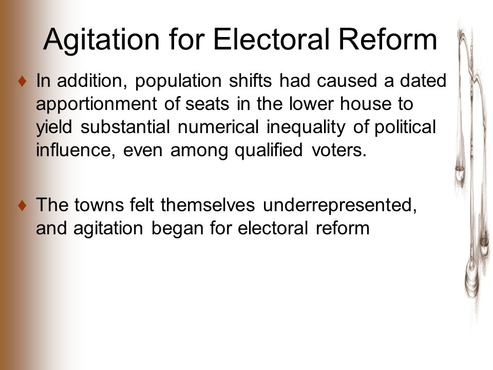 Agitation for Electoral Reform ♦In addition, population shifts had caused a dated apportionment of seats in the lower house to yield substantial numerical inequality of political influence, even among qualified voters.