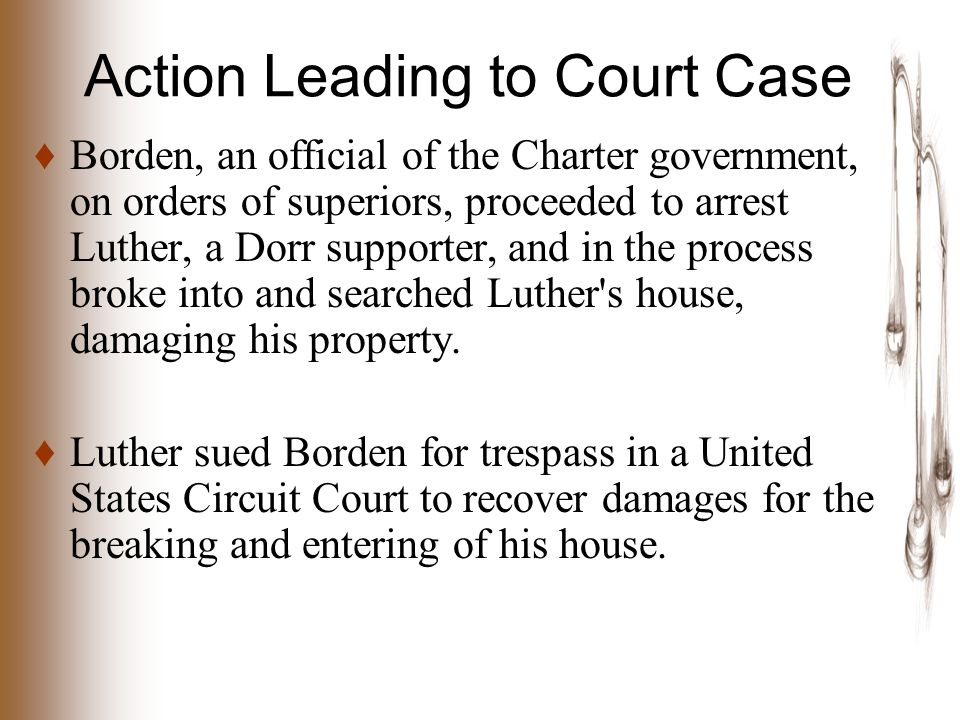 Action Leading to Court Case ♦ Borden, an official of the Charter government, on orders of superiors, proceeded to arrest Luther, a Dorr supporter, and in the process broke into and searched Luther s house, damaging his property.